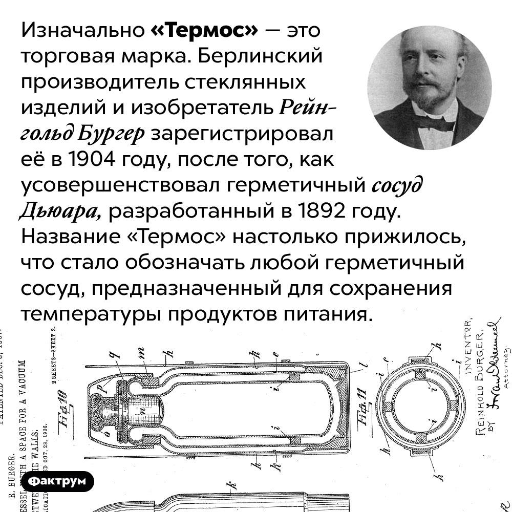 «Термос» — это торговая марка. Изначально «Термос» — это торговая марка. Берлинский производитель стеклянных изделий и изобретатель Рейнгольд Бургер зарегистрировал её в 1904 году, после того, как усовершенствовал герметичный сосуд Дьюара, разработанный в 1892 году. Название «Термос» настолько прижилось, что стало обозначать любой герметичный сосуд, предназначенный для сохранения температуры продуктов питания.