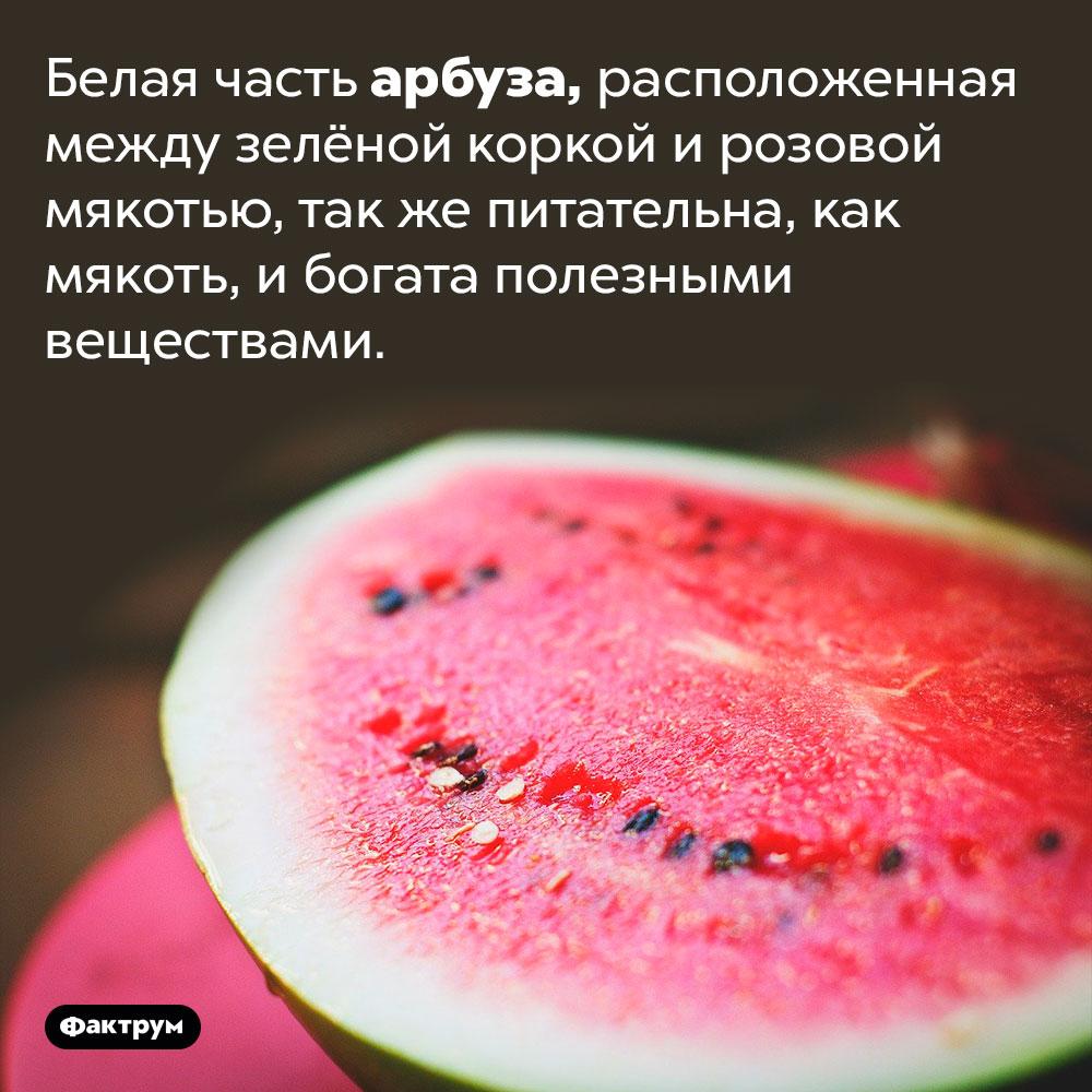 Белая часть арбуза съедобна иполезна. Белая часть арбуза, расположенная между зелёной коркой и розовой мякотью, так же питательна, как мякоть, и богата полезными веществами.