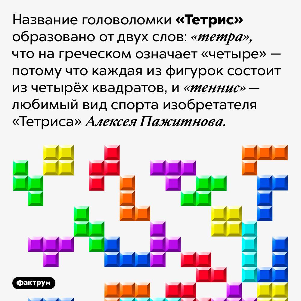 Почему «Тетрис» так называется. Название головоломки «Тетрис» образовано от двух слов: «тетра», что на греческом означает «четыре» — потому что каждая из фигурок состоит из четырёх квадратов, и «теннис» — любимый вид спорта изобретателя «Тетриса» Алексея Пажитнова.