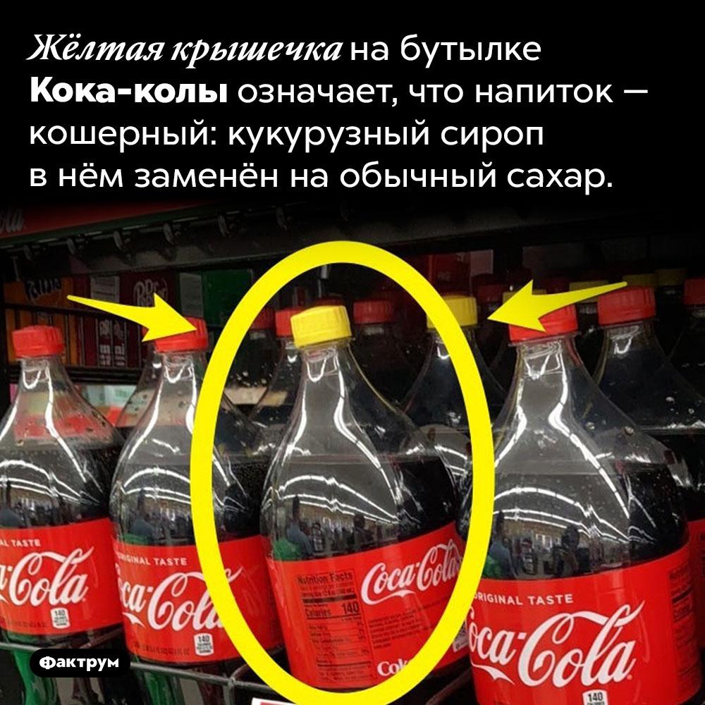Кока-кола сжёлтой крышечкой является кошерной. Жёлтая крышечка на бутылке Кока-колы означает, что напиток — кошерный: кукурузный сироп в нём заменён на обычный сахар.