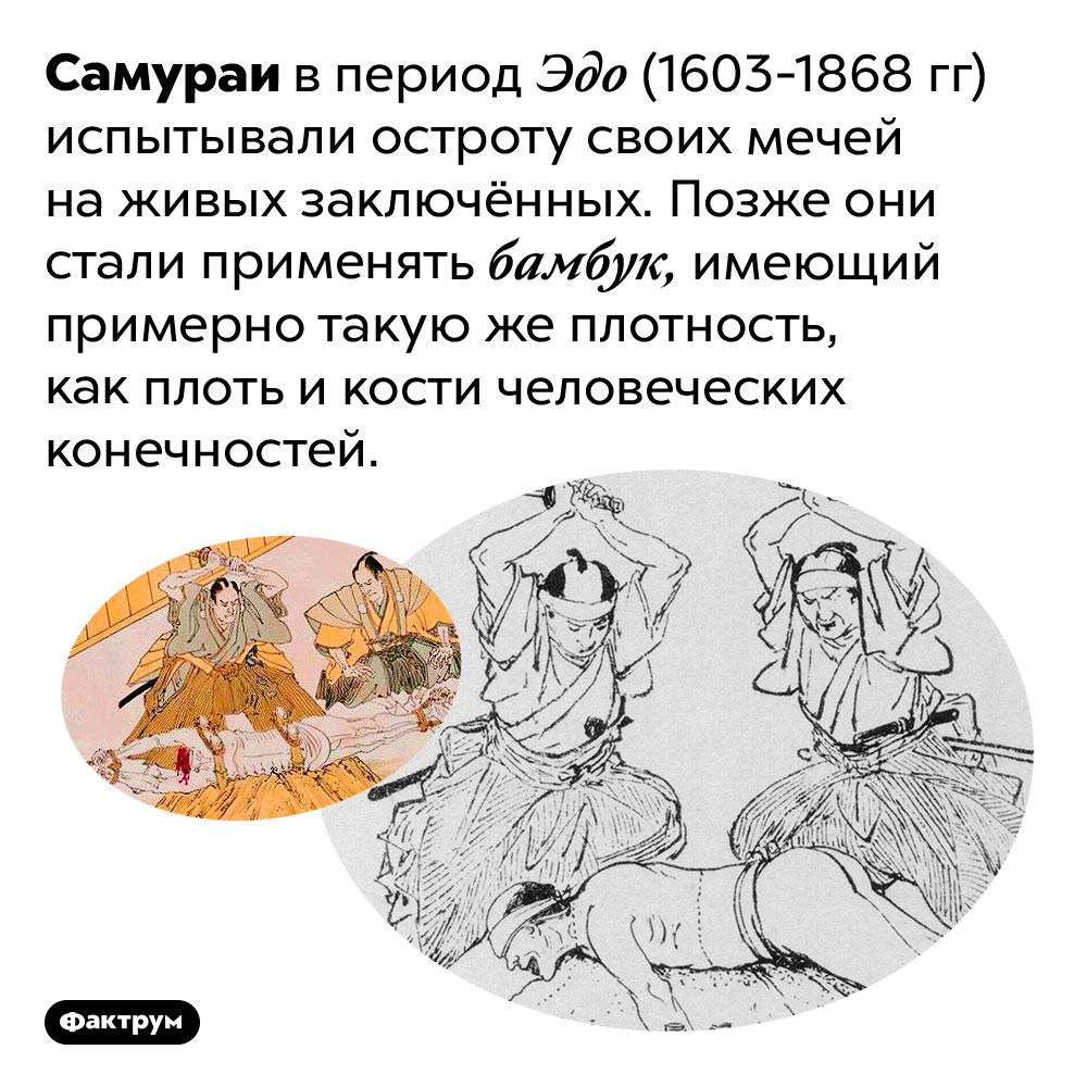 Самураи пробовали остроту своих мечей наживых людях. Самураи в период Эдо (1603-1868 гг) испытывали остроту своих мечей на живых заключённых. Позже они стали применять бамбук, имеющий примерно такую же плотность, как плоть и кости человеческих конечностей.