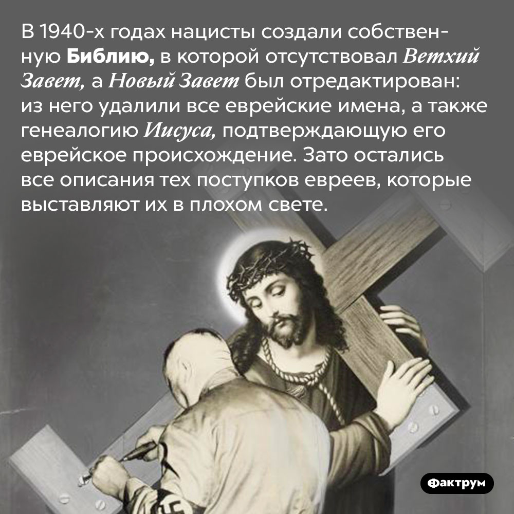 Нацисты отредактировали Библию. В 1940-х годах нацисты создали собственную Библию, в которой отсутствовал Ветхий Завет, а Новый Завет был отредактирован: из него удалили все еврейские имена, а также генеалогию Иисуса, подтверждающую его еврейское происхождение. Зато остались все описания тех поступков евреев, которые выставляют их в плохом свете.