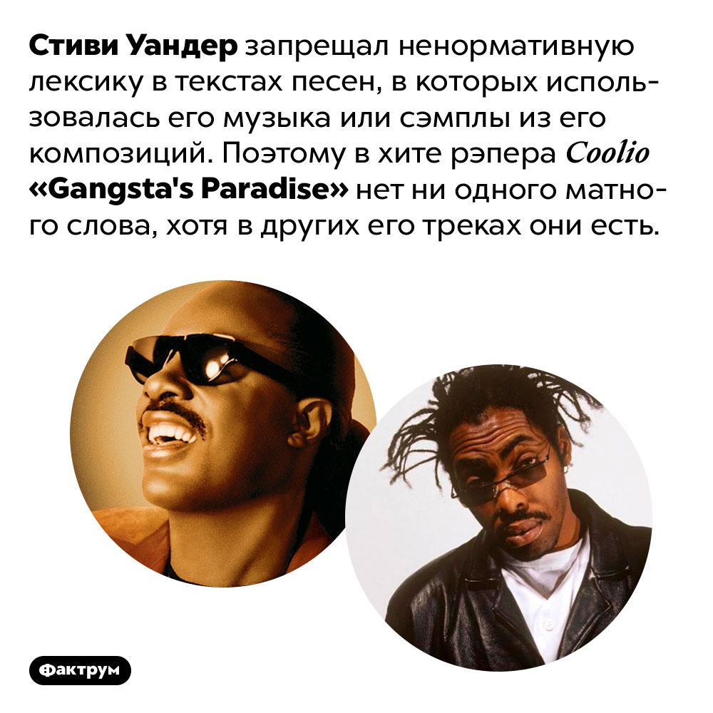 Почему впесне <em>«Gangsta's Paradise»</em> рэпера <em>Coolio</em> нет обсценной лексики. Стиви Уандер запрещал ненормативную лексику в текстах песен, в которых использовалась его музыка или сэмплы из его композиций. Поэтому в хите рэпера <em>Coolio «Gangsta's Paradise»</em> нет ни одного матного слова, хотя в других его треках они есть.