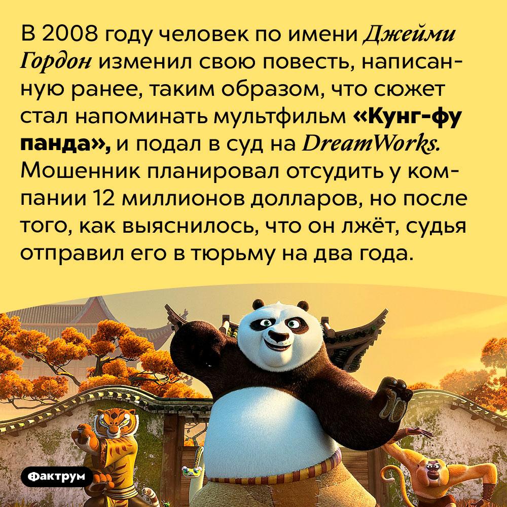 В2008году один человек пытался присвоить «Кунг-фу панду». В 2008 году человек по имени Джейми Гордон изменил свою повесть, написанную ранее, таким образом, что сюжет стал напоминать мультфильм «Кунг-фу панда», и подал в суд на <em>DreamWorks.</em> Мошенник планировал отсудить у компании 12 миллионов долларов, но после того, как выяснилось, что он лжёт, судья отправил его в тюрьму на два года.