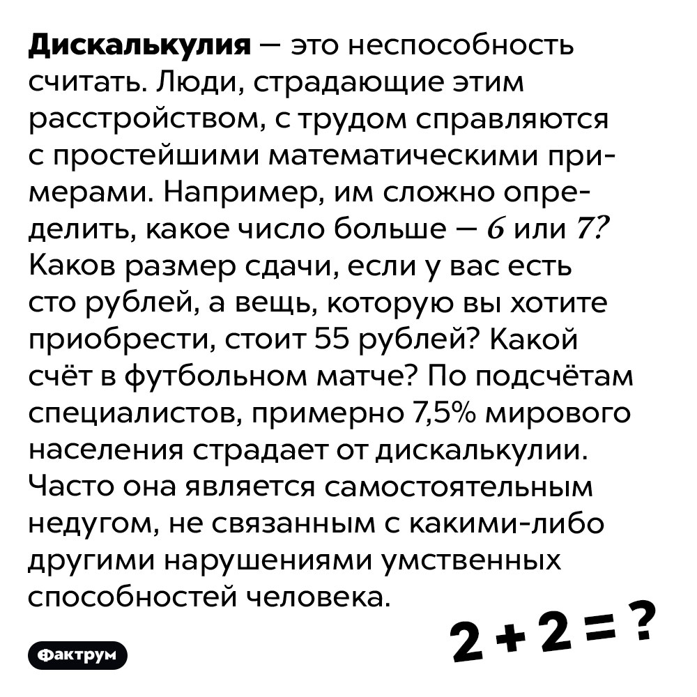 Патологическая неспособность считать называется дискалькулией. Дискалькулия — это неспособность считать. Люди, страдающие этим расстройством, с трудом справляются с простейшими математическими примерами. Например, им сложно определить, какое число больше — 6 или 7? Каков размер сдачи, если у вас есть сто рублей, а вещь, которую вы хотите приобрести, стоит 55 рублей? Какой счёт в футбольном матче?  По подсчётам специалистов, примерно 7,5% мирового населения страдает от дискалькулии. Часто она является самостоятельным недугом, не связанным с какими-либо другими нарушениями умственных способностей человека.