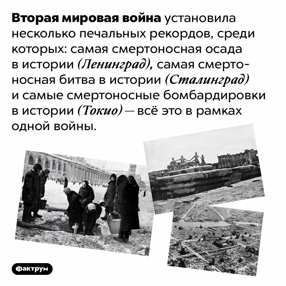 Вторая мировая война установила несколько печальных рекордов. Вторая мировая война установила несколько печальных рекордов, среди которых: самая смертоносная осада в истории (Ленинград), самая смертоносная битва в истории (Сталинград) и самые смертоносные бомбардировки в истории (Токио) — всё это в рамках одной войны.