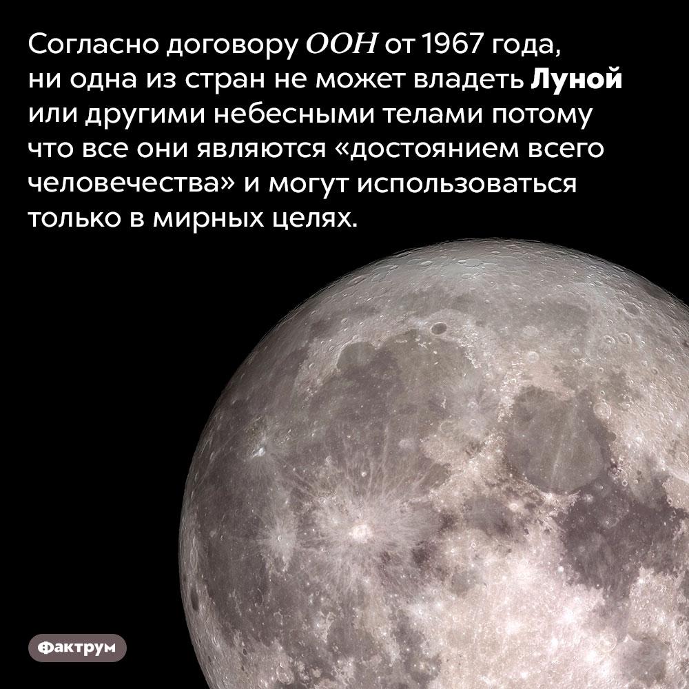 Кому принадлежит Луна?. Согласно договору ООН от 1967 года, ни одна из стран не может владеть Луной или другими небесными телами потому что все они являются «достоянием всего человечества» и могут использоваться только в мирных целях.
