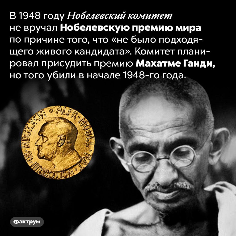 В1948году Нобелевскую премию мира невручали. В 1948 году Нобелевский комитет не вручал Нобелевскую премию мира по причине того, что «не было подходящего живого кандидата». Комитет планировал присудить премию Махатме Ганди, но того убили в начале 1948-го года.