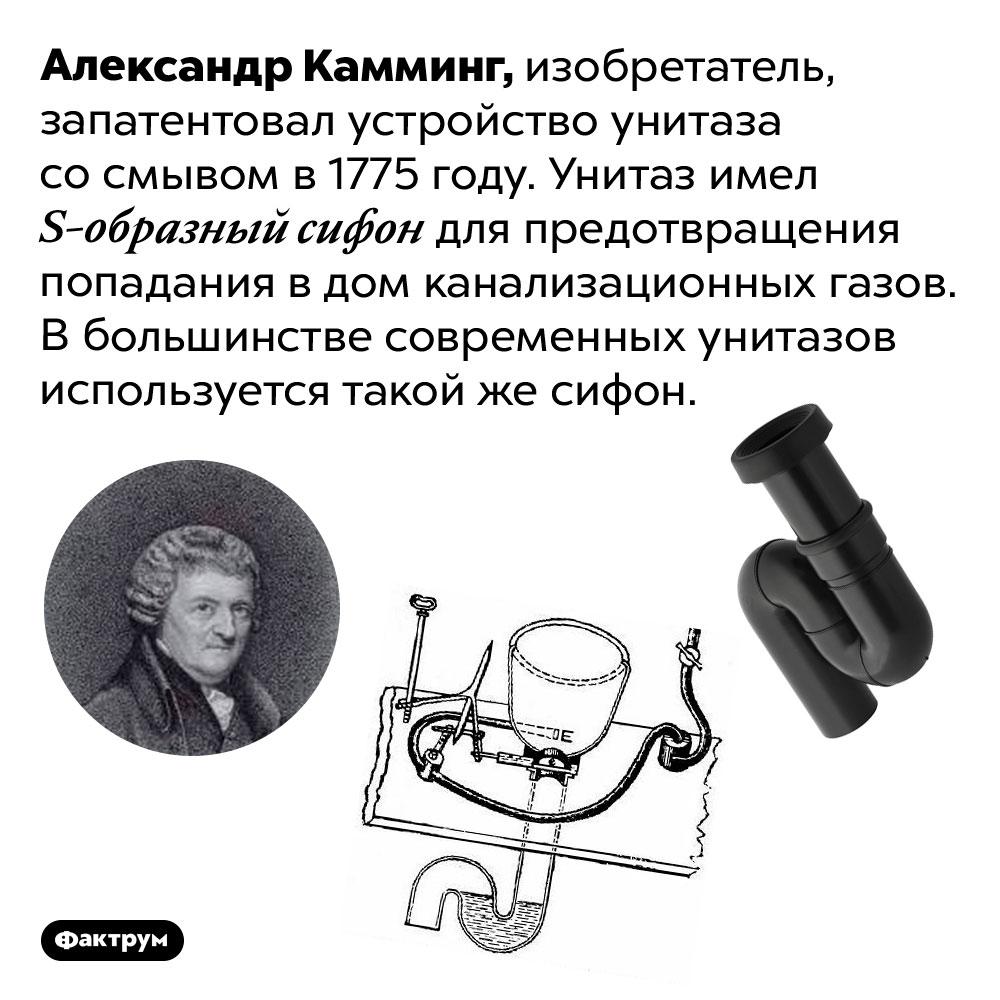 Форма сифона современных унитазов была изобретена в1770-хгодах. Александр Камминг, изобретатель, запатентовал устройство унитаза со смывом в 1775 году. Унитаз имел S-образный сифон для предотвращения попадания в дом канализационных газов. В большинстве современных унитазов используется такой же сифон.