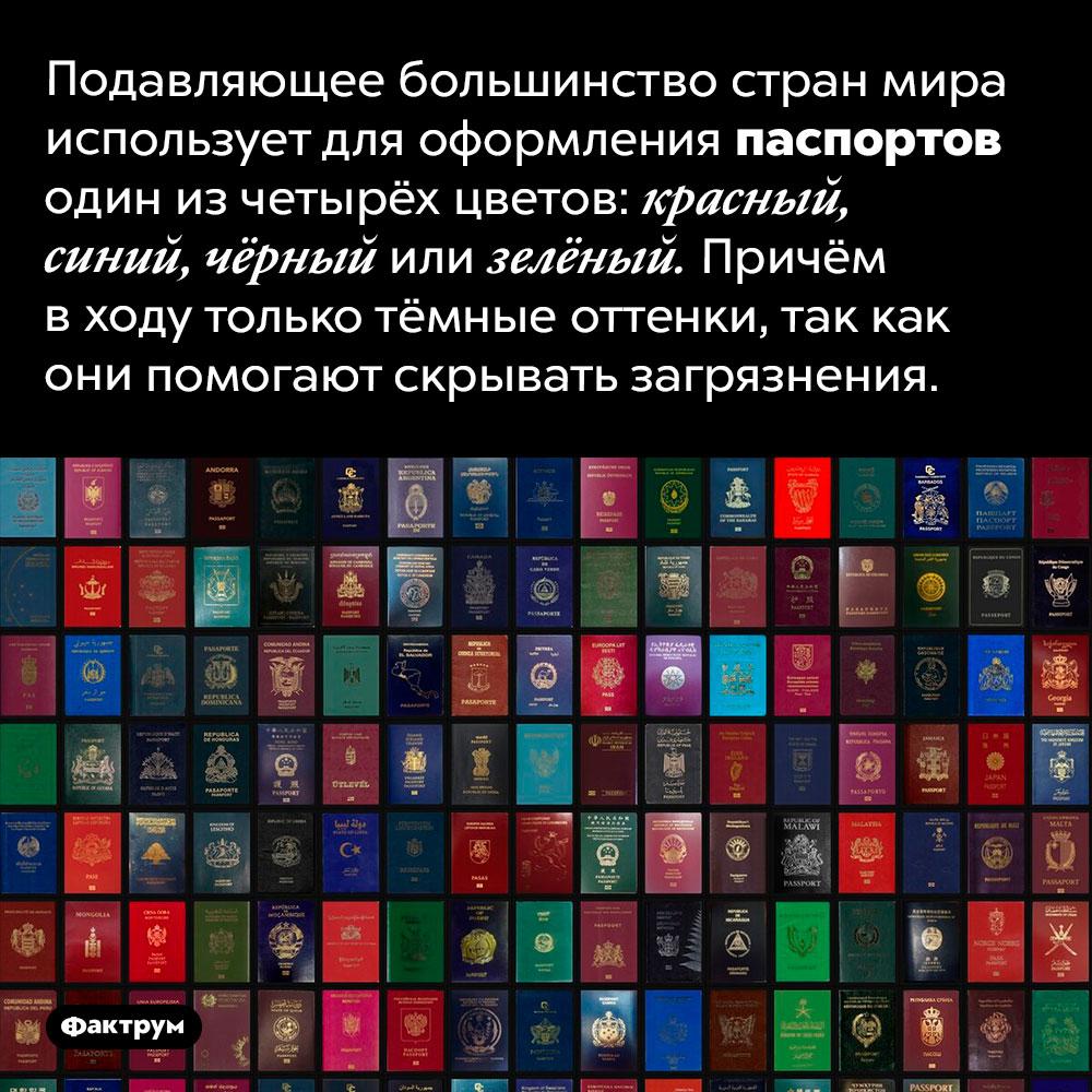 Для оформления паспортов вовсём мире используется всего четыре цвета. Подавляющее большинство стран мира использует для оформления паспортов один из четырёх цветов: красный, синий, чёрный или зелёный. Причём в ходу только тёмные оттенки, так как они помогают скрывать загрязнения.