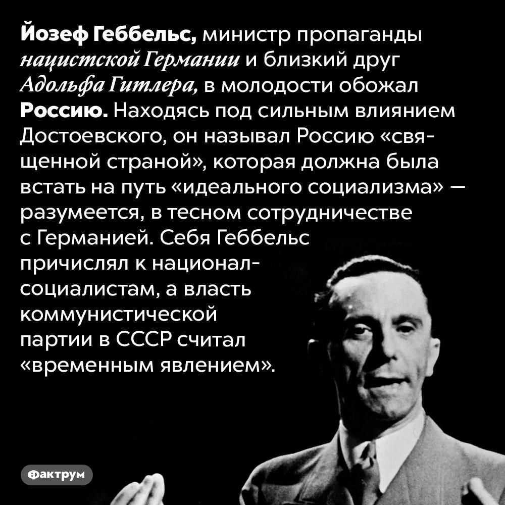 В молодости Геббельс обожал Россию. Йозеф Геббельс, министр пропаганды нацистской Германии и близкий друг Адольфа Гитлера, в молодости обожал Россию. Находясь под сильным влиянием Достоевского, он называл Россию «священной страной», которая должна была встать на путь «идеального социализма» — разумеется, в тесном сотрудничестве с Германией. Себя Геббельс причислял к национал-социалистам, а власть коммунистической партии в СССР считал «временным явлением».