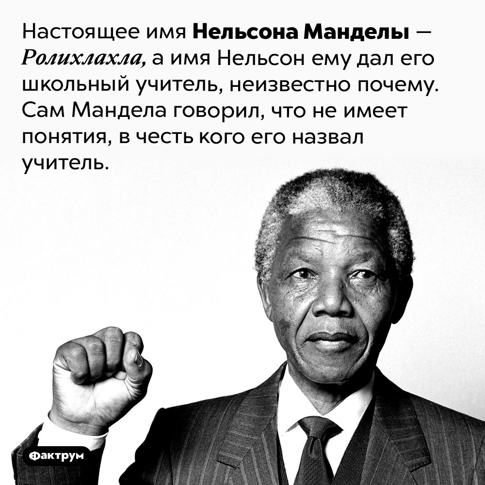 Мандела незнал, почему онНельсон. Настоящее имя Нельсона Манделы — Ролихлахла, а имя Нельсон ему дал его школьный учитель, неизвестно почему. Сам Мандела говорил, что не имеет понятия, в честь кого его назвал учитель.