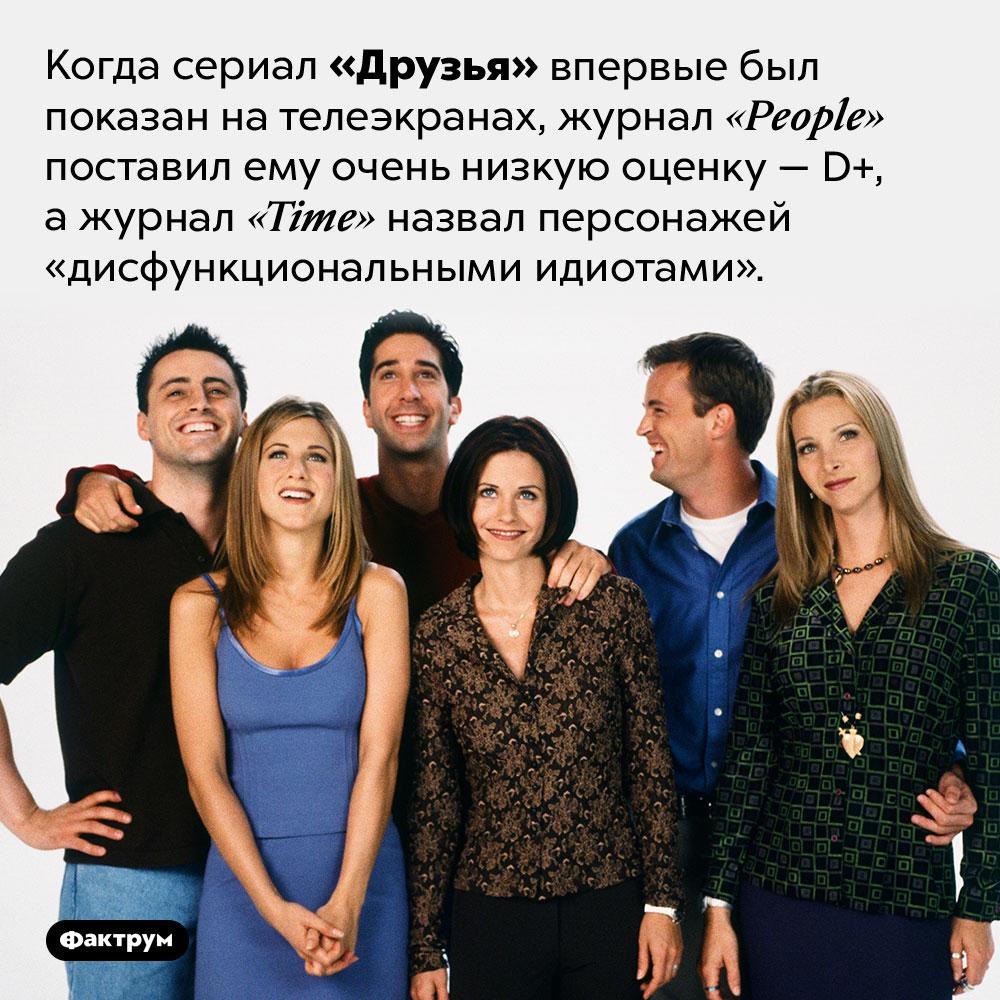 Критикам непонравился сериал «Друзья». Когда сериал «Друзья» впервые был показан на телеэкранах, журнал <em>«People»</em> поставил ему очень низкую оценку — D+, а журнал <em>«Time»</em> назвал персонажей «дисфункциональными идиотами»