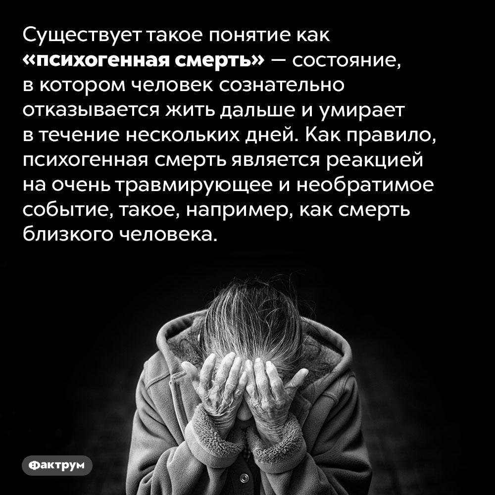 Что такое «психогенная смерть». Существует такое понятие как «психогенная смерть» — состояние, в котором человек сознательно отказывается жить дальше и умирает в течение нескольких дней. Как правило, психогенная смерть является реакцией на очень травмирующее и необратимое событие, такое, например, как смерть близкого человека.