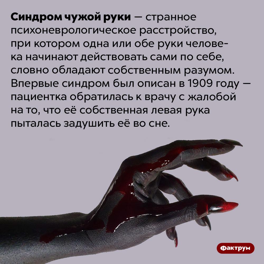 Синдром чужой руки может заставить вашу руку попытаться убить вас. Синдром чужой руки — странное психоневрологическое расстройство, при котором одна или обе руки человека начинают действовать сами по себе, словно обладают собственным разумом. Впервые синдром был описан в 1909 году — пациентка обратилась к врачу с жалобой на то, что её собственная левая рука пыталась задушить её во сне.