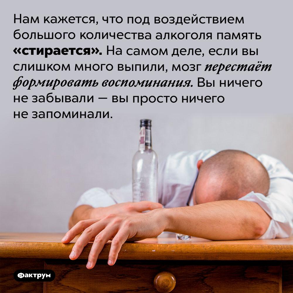 Алкоголь нестирает память. Нам кажется, что под воздействием большого количества алкоголя память «стирается». На самом деле, если вы слишком много выпили, мозг перестаёт формировать воспоминания. Вы ничего не забывали — вы просто ничего не запоминали.