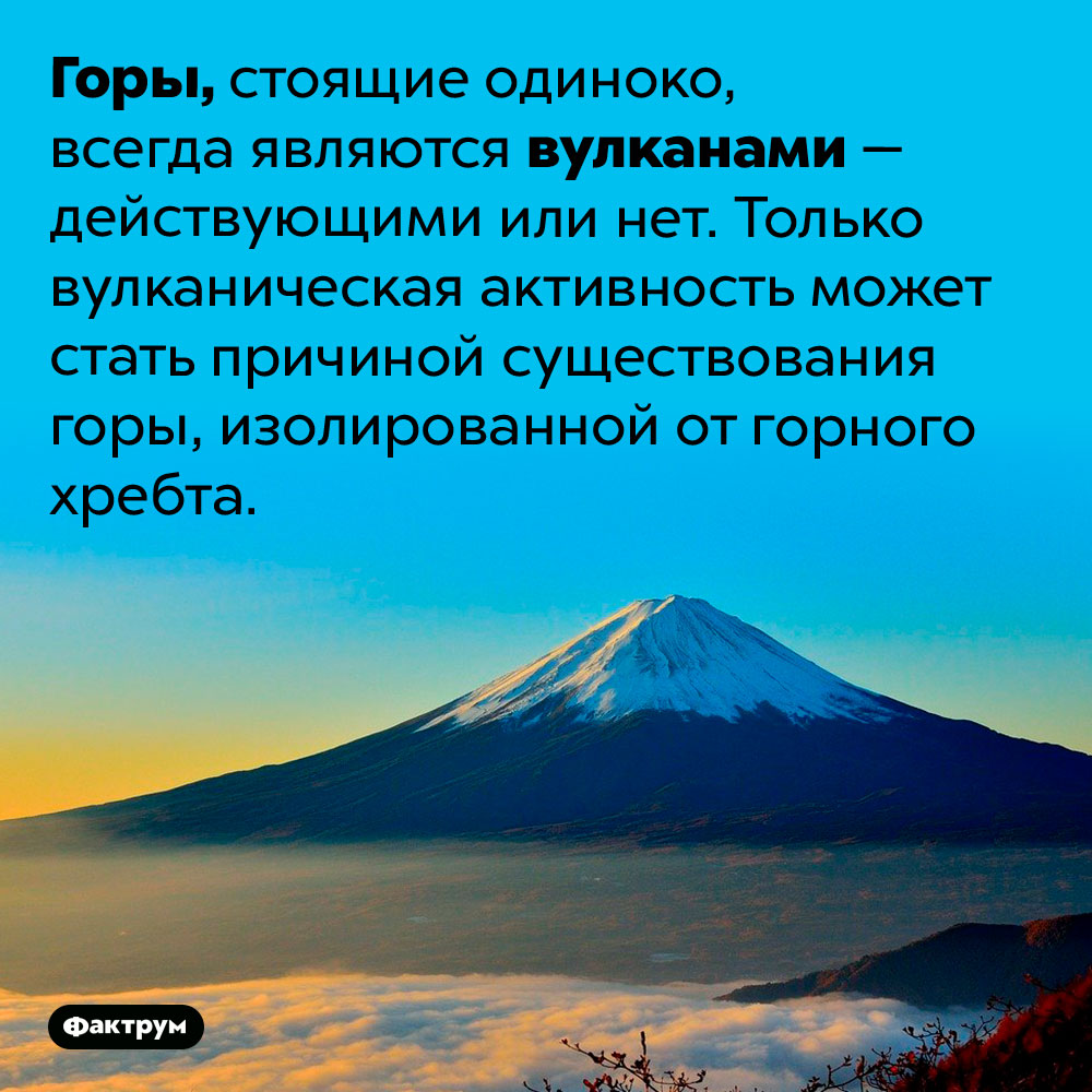 Одинокие горы — это вулканы. Горы, стоящие одиноко, всегда являются вулканами — действующими или нет. Только вулканическая активность может стать причиной существования горы, изолированной от горного хребта.