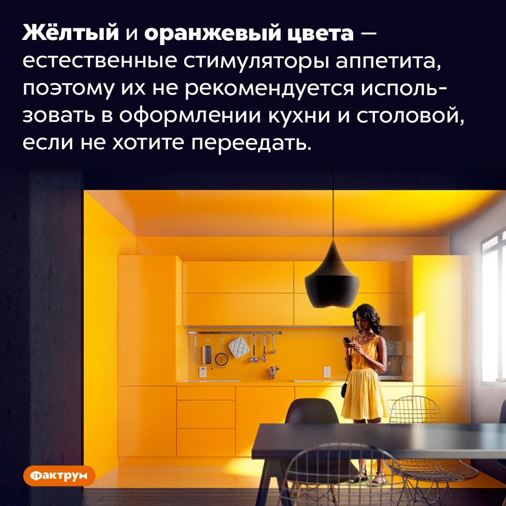 Жёлтый иоранжевый цвета вызывают аппетит. Жёлтый и оранжевый цвета — естественные стимуляторы аппетита, поэтому их не рекомендуется использовать в оформлении кухни и столовой, если не хотите переедать.