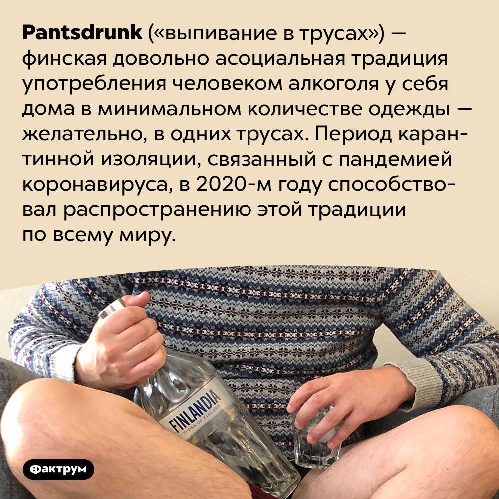 Финская асоциальная традиция «выпивание в трусах». <em>Pantsdrunk</em> («выпивание в трусах») — финская довольно асоциальная традиция употребления человеком алкоголя у себя дома в минимальном количестве одежды — желательно, в одних трусах. Период карантинной изоляции, связанный с пандемией коронавируса, в 2020-м году способствовал распространению этой традиции по всему миру.