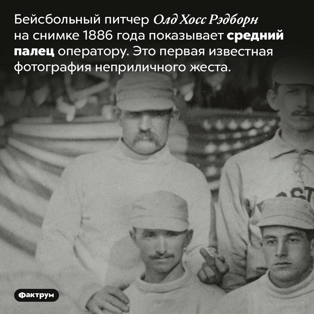Первая известная фотография человека, показывающего средний палец. Бейсбольный питчер Олд Хосс Рэдборн на снимке 1886 года показывает средний палец оператору. Это первая известная фотография неприличного жеста.