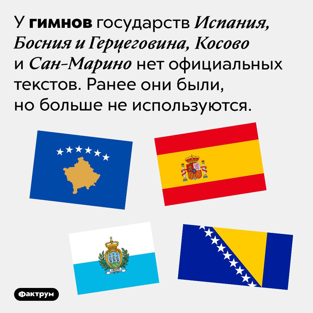 У четырёх стран мира гимны неимеют текста. У гимнов государств Испания, Босния и Герцеговина, Косово и Сан-Марино нет официальных текстов. Ранее они были, но больше не используются.