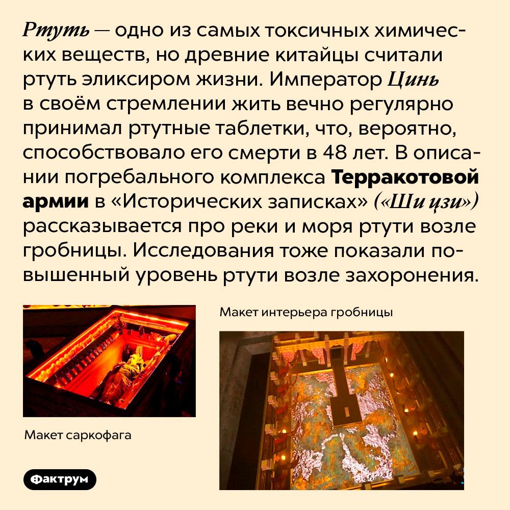 Гробница императора Цинь Шихуанди может быть отравлена ртутью. туть — одно из самых токсичных химических веществ, но древние китайцы считали ртуть эликсиром жизни. Император Цинь в своём стремлении жить вечно регулярно принимал ртутные таблетки, что, вероятно, способствовало его смерти в 48 лет. В описании погребального комплекса Терракотовой армии в «Исторических записках» («Ши цзи») рассказывается про реки и моря ртути возле гробницы. Исследования тоже показали повышенный уровень ртути возле захоронения.