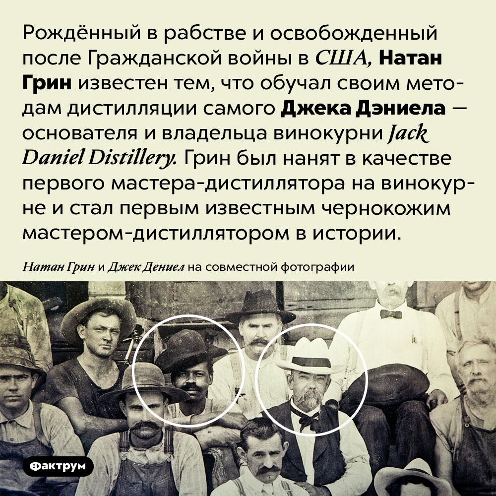 Джек Дэниел обучался дистилляции у&nbspНатана Грина, рождённого врабстве. Рождённый в рабстве и освобожденный после Гражданской войны в США, Натан Грин известен тем, что обучал своим методам дистилляции самого Джека Дэниела — основателя и владельца винокурни <em>Jack Daniel Distillery.</em> Грин был нанят в качестве первого мастера-дистиллятора на винокурне и стал первым известным чернокожим мастером-дистиллятором в истории.