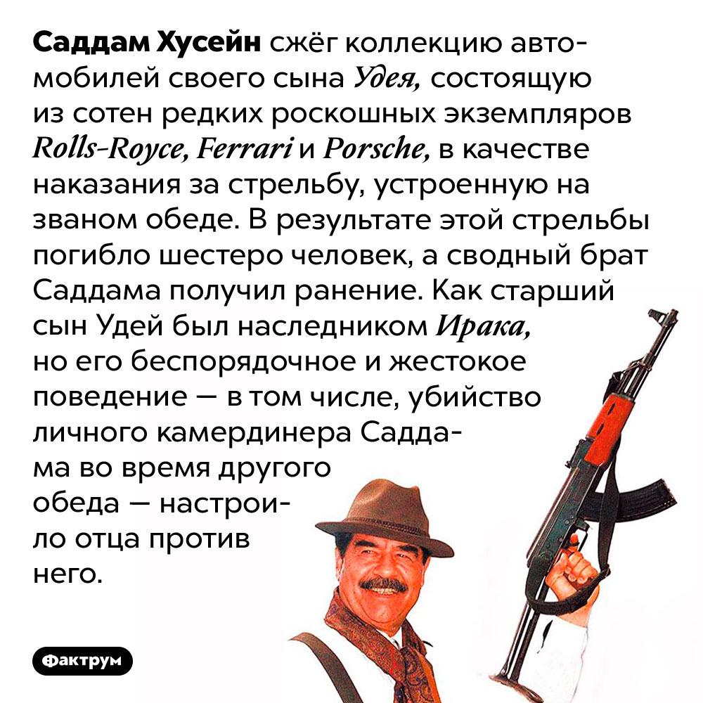 За что Саддам Хусейн сжёг коллекцию роскошных автомобилей своего сына. Саддам Хусейн сжёг коллекцию автомобилей своего сына Удея, состоящую из сотен редких роскошных экземпляров Rolls-Royce, Ferrari и Porsche, в качестве наказания за стрельбу, устроенную на званом обеде. В результате этой стрельбы погибло шестеро человек, а сводный брат Саддама получил ранение. Как старший сын Удей был наследником Ирака, но его беспорядочное и жестокое поведение — в том числе, убийство личного камердинера Саддама во время другого обеда — настроило отца против него.