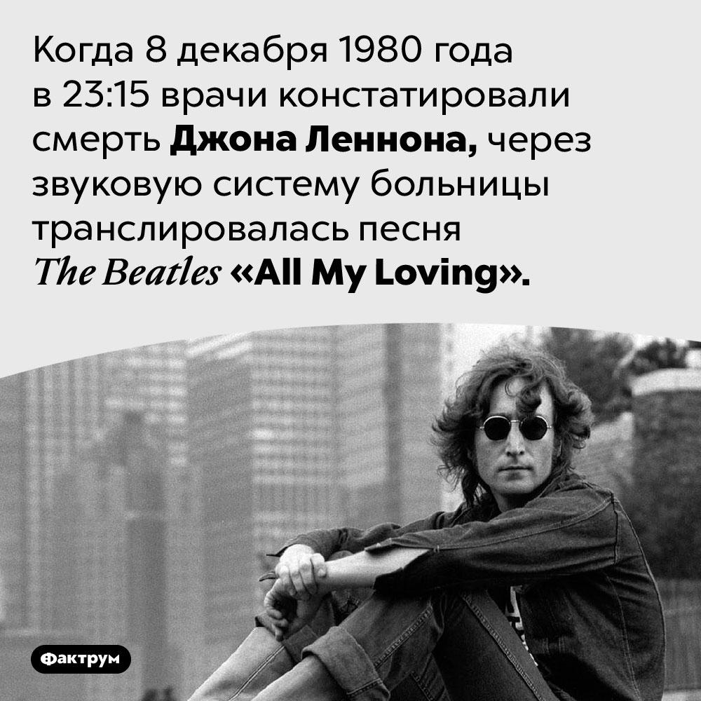 Леннона объявили мёртвым под музыку <em>TheBeatles</em>. Когда 8 декабря 1980 года в 23:15 врачи констатировали смерть Джона Леннона, через звуковую систему больницы транслировалась песня <em>The Beatles «All My Loving».</em>