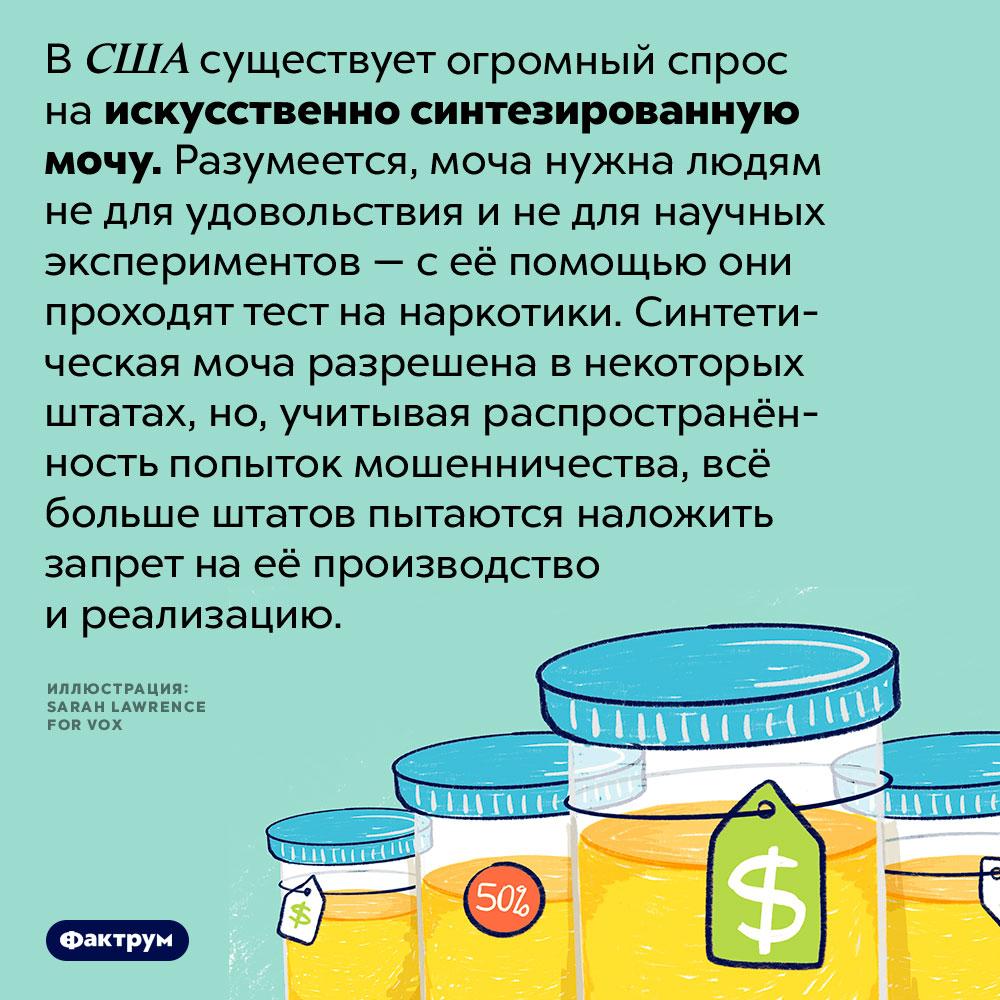 Странный продукт, накоторый вСША большой спрос. В США существует огромный спрос на искусственно синтезированную мочу. Разумеется, моча нужна людям не для удовольствия и не для научных экспериментов — с её помощью они проходят тест на наркотики. Синтетическая моча разрешена в некоторых штатах, но, учитывая распространённость попыток мошенничества, всё больше штатов пытаются наложить запрет на её производство и реализацию.