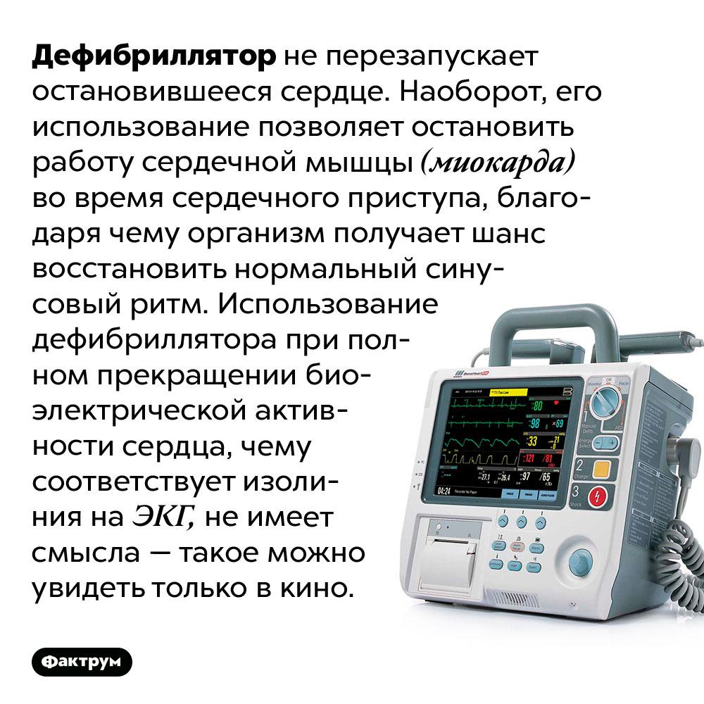 Дефибриллятор неможет запустить остановившееся сердце. Дефибриллятор не перезапускает остановившееся сердце. Наоборот, его использование позволяет остановить работу сердечной мышцы (миокарда) во время сердечного приступа, благодаря чему организм получает шанс восстановить нормальный синусовый ритм. Использование дефибриллятора при полном прекращении биоэлектрической активности сердца, чему соответствует изолиния на ЭКГ, не имеет смысла — такое можно увидеть только в кино.