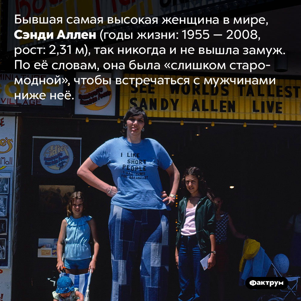 Бывшая самая высокая женщина вмире стеснялась встречаться смужчинами ниже неё. Бывшая самая высокая женщина в мире, Сэнди Аллен (годы жизни: 1955 — 2008, рост: 2,31 м), так никогда и не вышла замуж. По её словам, она была «слишком старомодной», чтобы встречаться с мужчинами ниже неё.