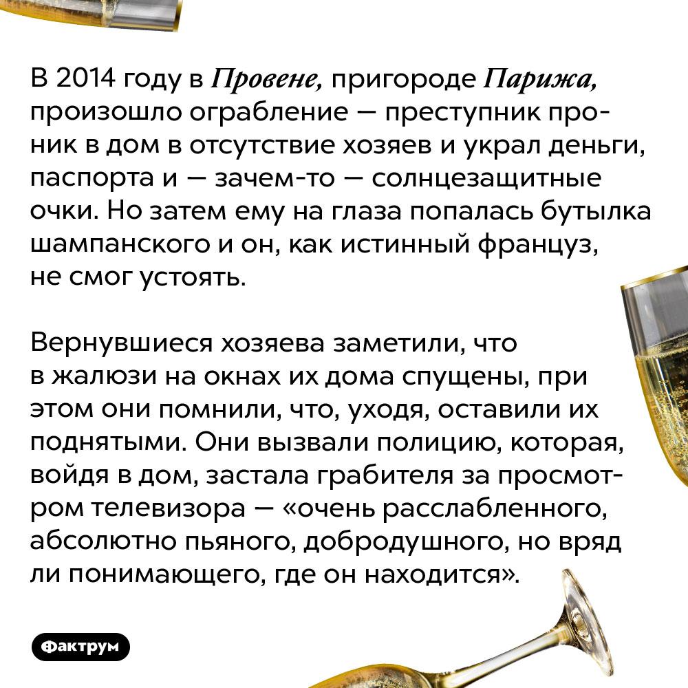 Почему нестоит пить шампанское вовремя ограбления. В 2014 году в Провене, пригороде Парижа, произошло ограбление — преступник проник в дом в отсутствие хозяев и украл деньги, паспорта и — зачем-то — солнцезащитные очки. Но затем ему на глаза попалась бутылка шампанского и он, как истинный француз, не смог устоять.  Вернувшиеся хозяева заметили, что в жалюзи на окнах их дома спущены, при этом они помнили, что, уходя, оставили их поднятыми. Они вызвали полицию, которая, войдя в дом, застала грабителя за просмотром телевизора — «очень расслабленного, абсолютно пьяного, добродушного, но вряд ли понимающего, где он находится».