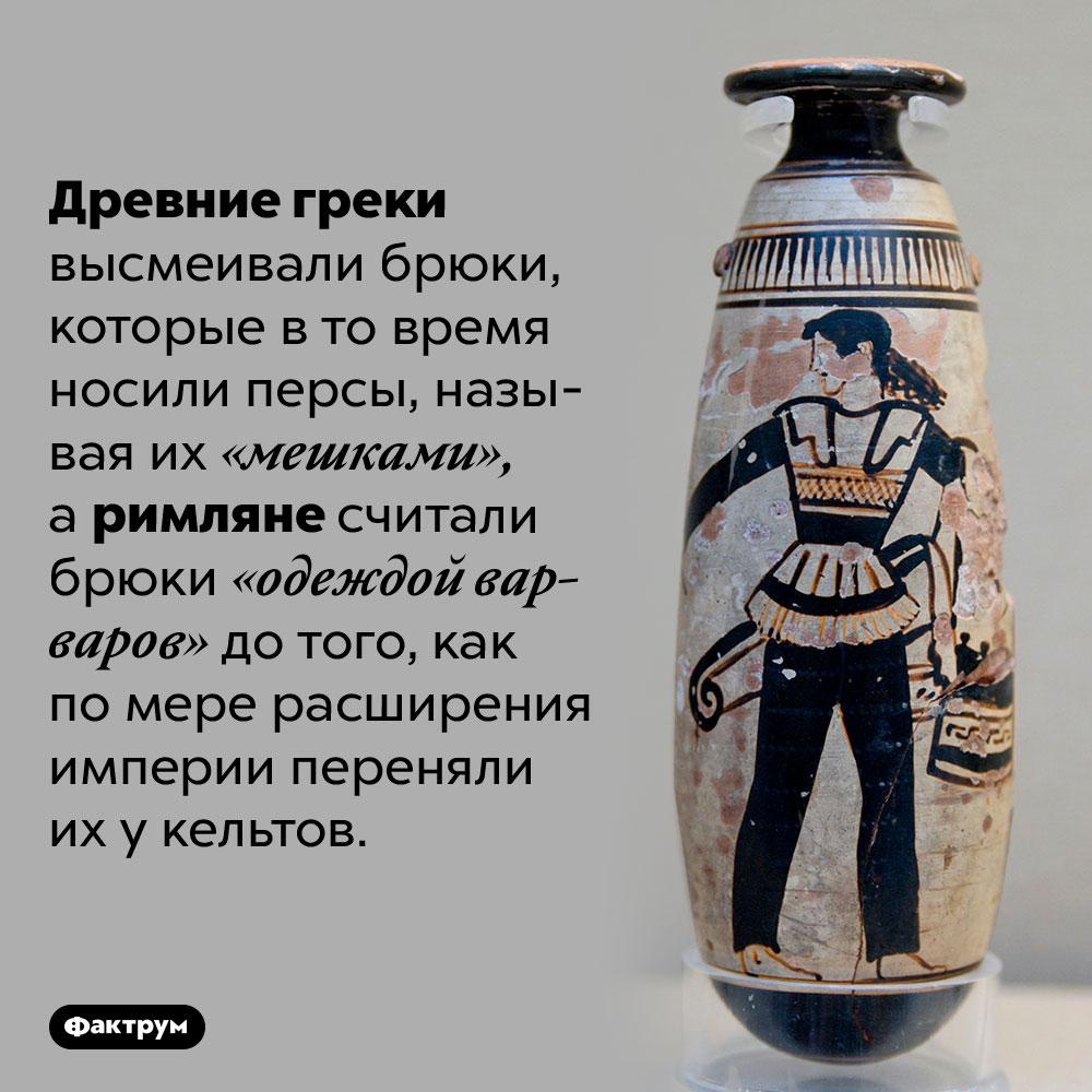 Древние греки иримляне высмеивали брюки. Древние греки высмеивали брюки, которые в то время носили персы, называя их «мешками», а римляне считали брюки «одеждой варваров» до того, как по мере расширения империи переняли их у кельтов.