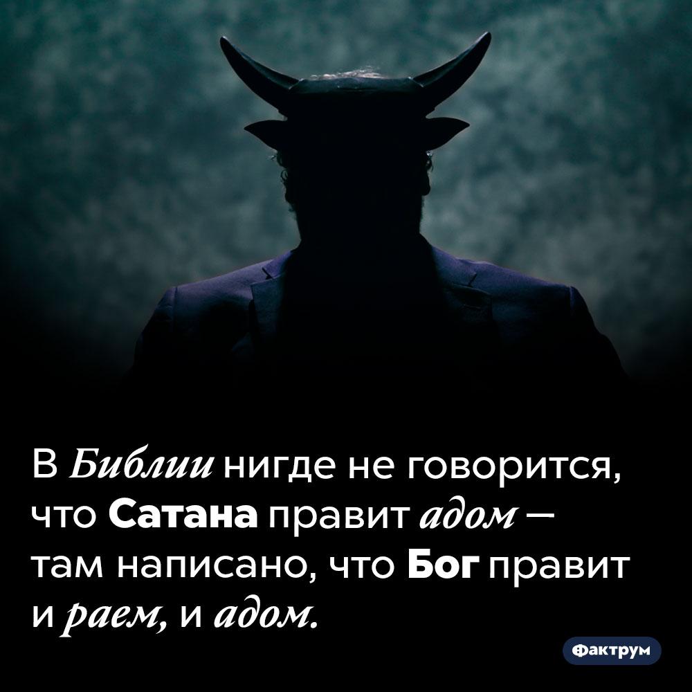 Сатана неправит адом. В Библии нигде не говорится, что Сатана правит адом — там написано, что Бог правит и раем, и адом.