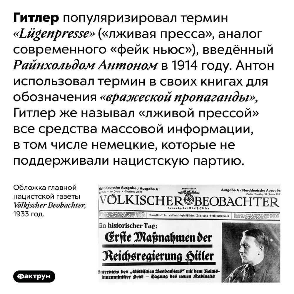 Что такое <em>«Lügenpresse»?</em>. Гитлер популяризировал термин «Lügenpresse» («лживая пресса», аналог современного «фейк ньюс»), введённый Райнхольдом Антоном в 1914 году. Антон использовал термин в своих книгах для обозначения «вражеской пропаганды», Гитлер же называл «лживой прессой» все средства массовой информации, в том числе немецкие, которые не поддерживали нацистскую партию.
