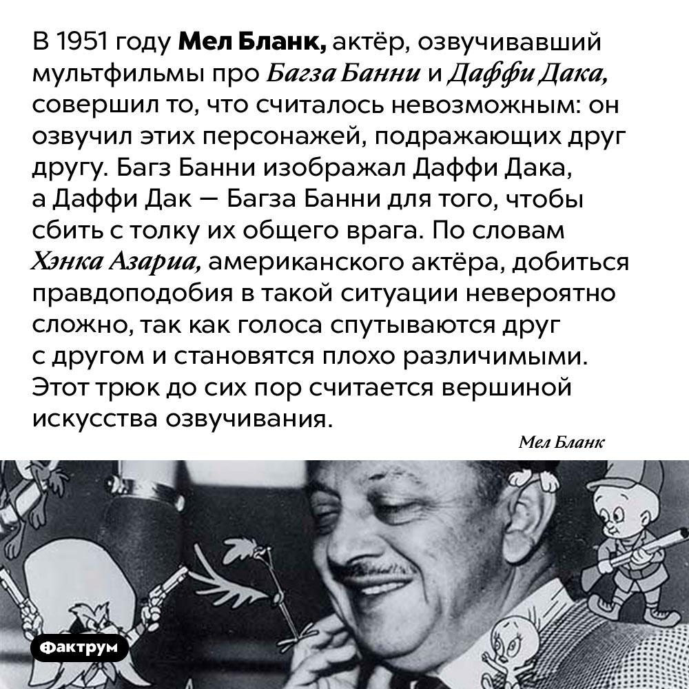 Невероятный трюк вискусстве озвучивания мультфильмов. В 1951 году Мел Бланк, актёр, озвучивавший мультфильмы про Багза Банни и Даффи Дака, совершил то, что считалось невозможным: он озвучил этих персонажей, подражающих друг другу. Багз Банни изображал Даффи Дака, а Даффи Дак — Багза Банни для того, чтобы сбить с толку их общего врага. По словам Хэнка Азариа, американского актёра, добиться правдоподобия в такой ситуации невероятно сложно, так как голоса спутываются друг с другом и становятся плохо различимыми. Этот трюк до сих пор считается вершиной искусства озвучивания.