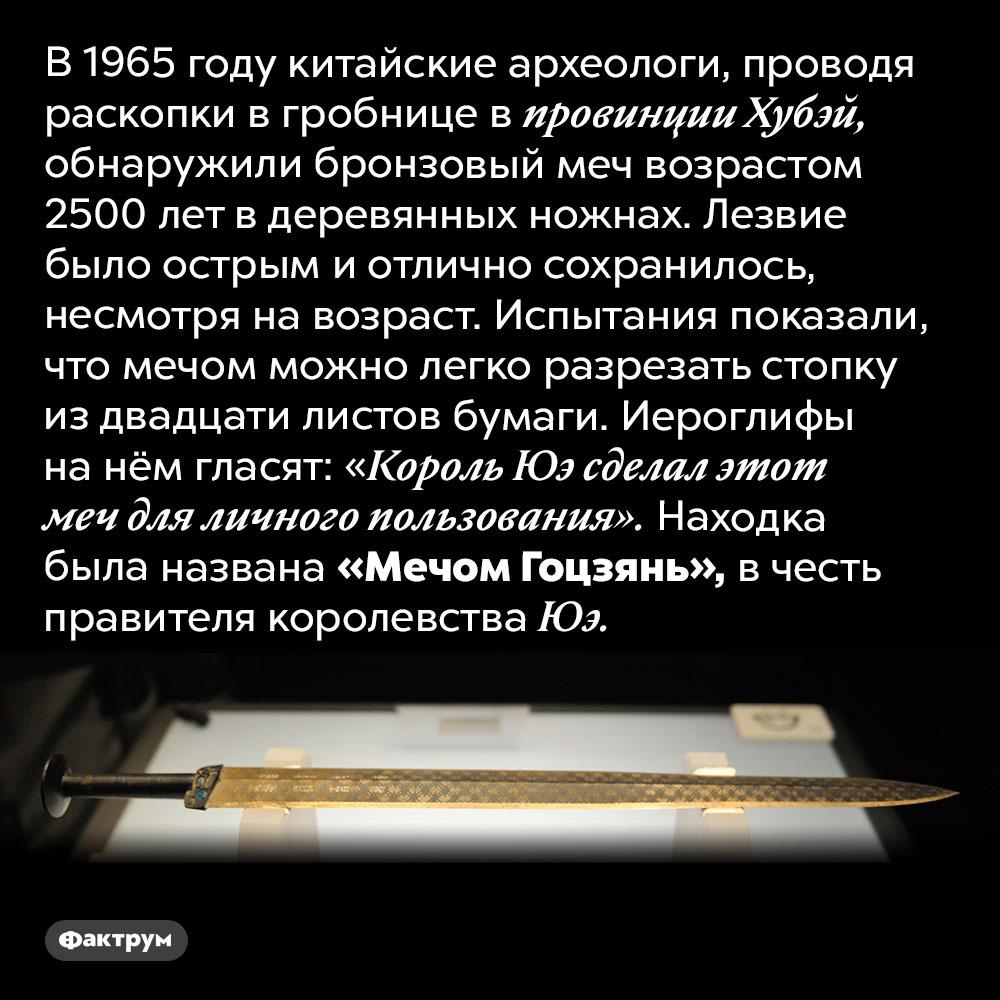 Китайский меч возрастом 2500лет. В 1965 году китайские археологи, проводя раскопки в гробнице в провинции Хубэй, обнаружили бронзовый меч возрастом 2500 лет в деревянных ножнах. Лезвие было острым и отлично сохранилось, несмотря на возраст. Испытания показали, что мечом можно легко разрезать стопку из двадцати листов бумаги. Иероглифы на нём гласят: «Король Юэ сделал этот меч для личного пользования». Находка была названа «Мечом Гоцзянь», в честь правителя королевства Юэ.