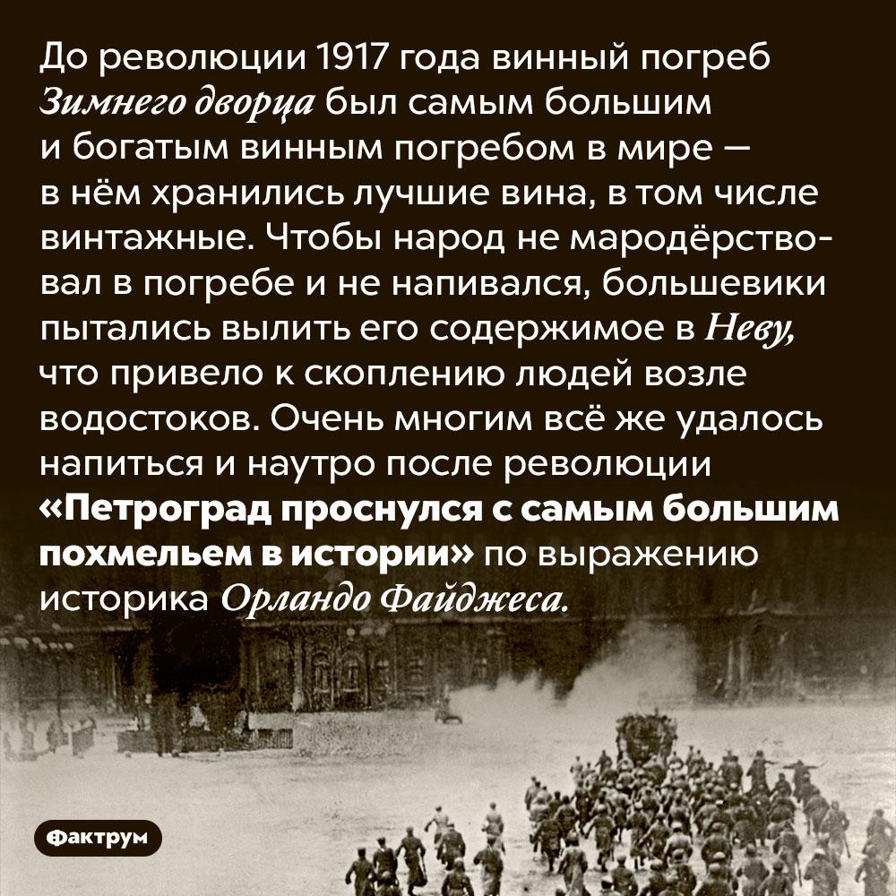 Самое большое похмелье вистории. До революции 1917 года винный погреб Зимнего дворца был самым большим и богатым винным погребом в мире — в нём хранились лучшие вина, в том числе винтажные. Чтобы народ не мародёрствовал в погребе и не напивался, большевики пытались вылить его содержимое в Неву, что привело к скоплению людей возле водостоков. Очень многим всё же удалось напиться и наутро после революции «Петроград проснулся с самым большим похмельем в истории» по выражению историка Орландо Файджеса.