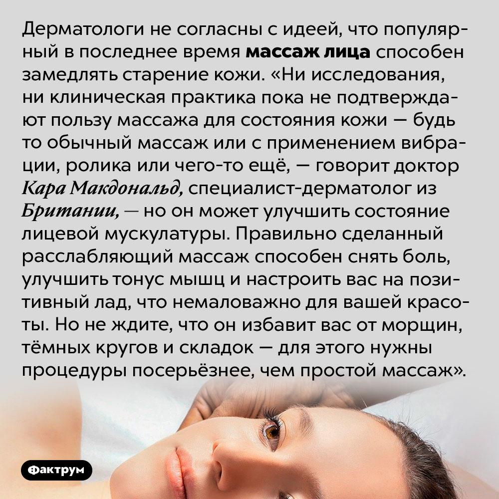Противовозрастной массаж лица неработает. Дерматологи не согласны с идеей, что популярный в последнее время массаж лица способен замедлять старение кожи. «Ни исследования, ни клиническая практика пока не подтверждают пользу массажа для состояния кожи — будь то обычный массаж или с применением вибрации, ролика или чего-то ещё, — говорит доктор Кара Макдональд, специалист-дерматолог из Британии, — но он может улучшить состояние лицевой мускулатуры. Правильно сделанный расслабляющий массаж способен снять боль, улучшить тонус мышц и настроить вас на позитивный лад, что немаловажно для вашей красоты. Но не ждите, что он избавит вас от морщин, тёмных кругов и складок — для этого нужны процедуры посерьёзнее, чем простой массаж».
