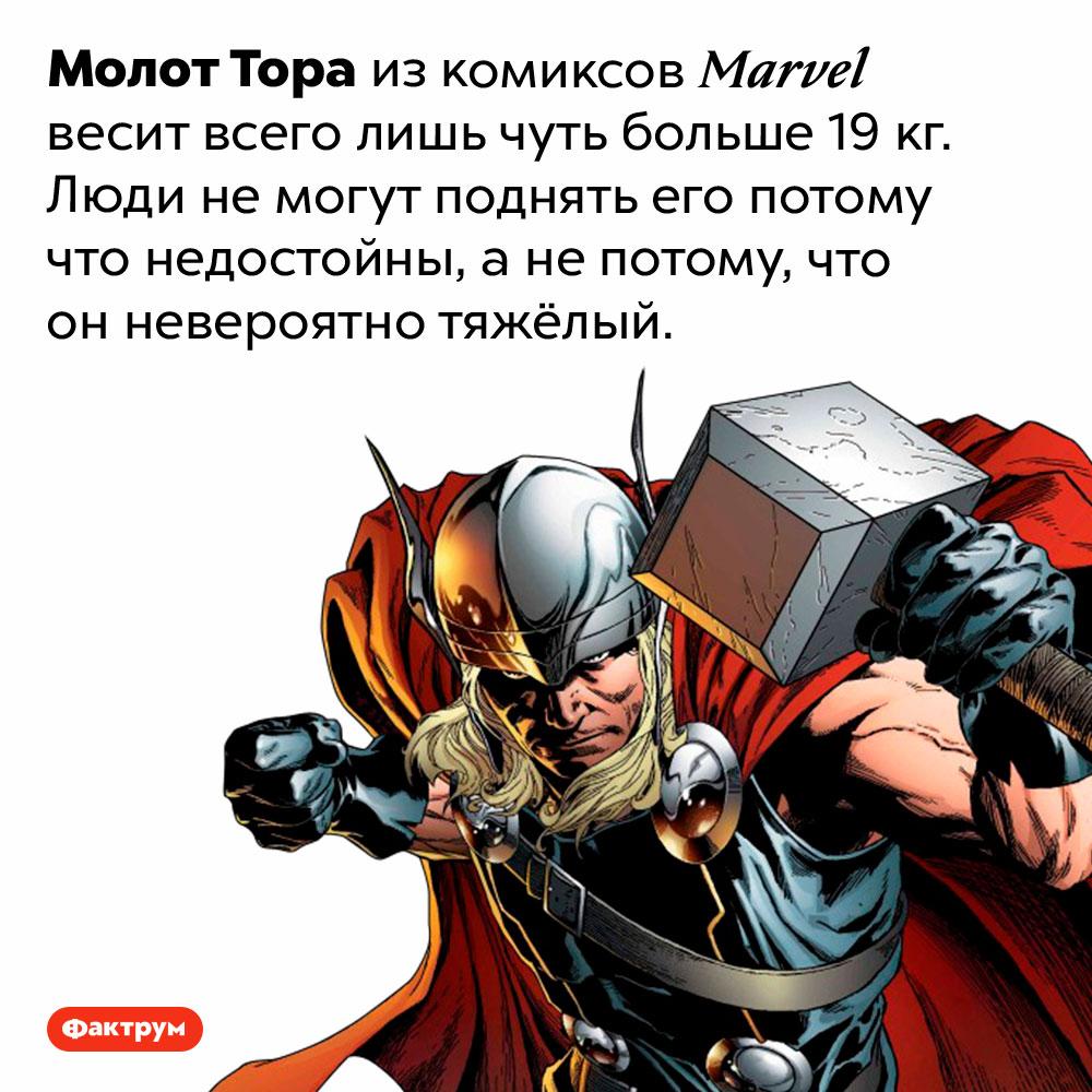 Сколько весит молот Тора изкомиксов <em>Marvel?</em>. Молот Тора из комиксов <em>Marvel</em> весит всего лишь чуть больше 19 кг. Люди не могут поднять его потому что недостойны, а не потому, что он невероятно тяжёлый.