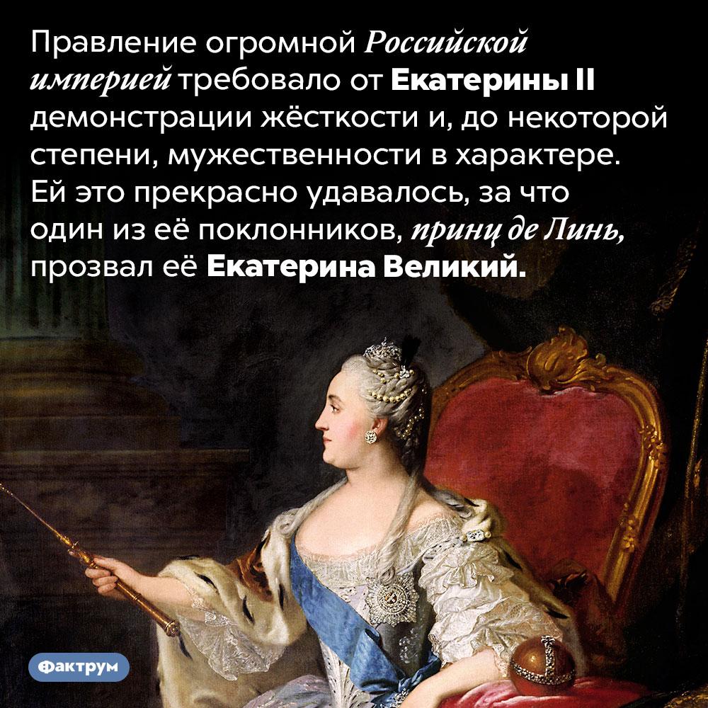 «Екатерина Великий». Правление огромной Российской империей требовало от Екатерины II демонстрации жёсткости и, до некоторой степени, мужественности в характере. Ей это прекрасно удавалось, за что один из её поклонников, принц де Линь, прозвал её Екатерина Великий.