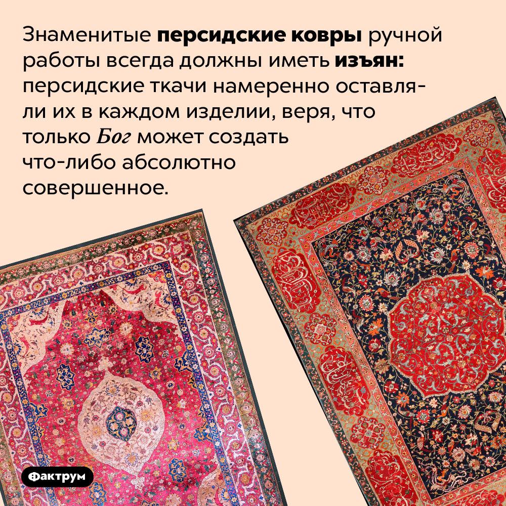 Почему вперсидских коврах есть изъяны. Знаменитые персидские ковры ручной работы всегда должны иметь изъян: персидские ткачи намеренно оставляли их в каждом изделии, веря, что только Бог может создать что-либо абсолютно совершенное.
