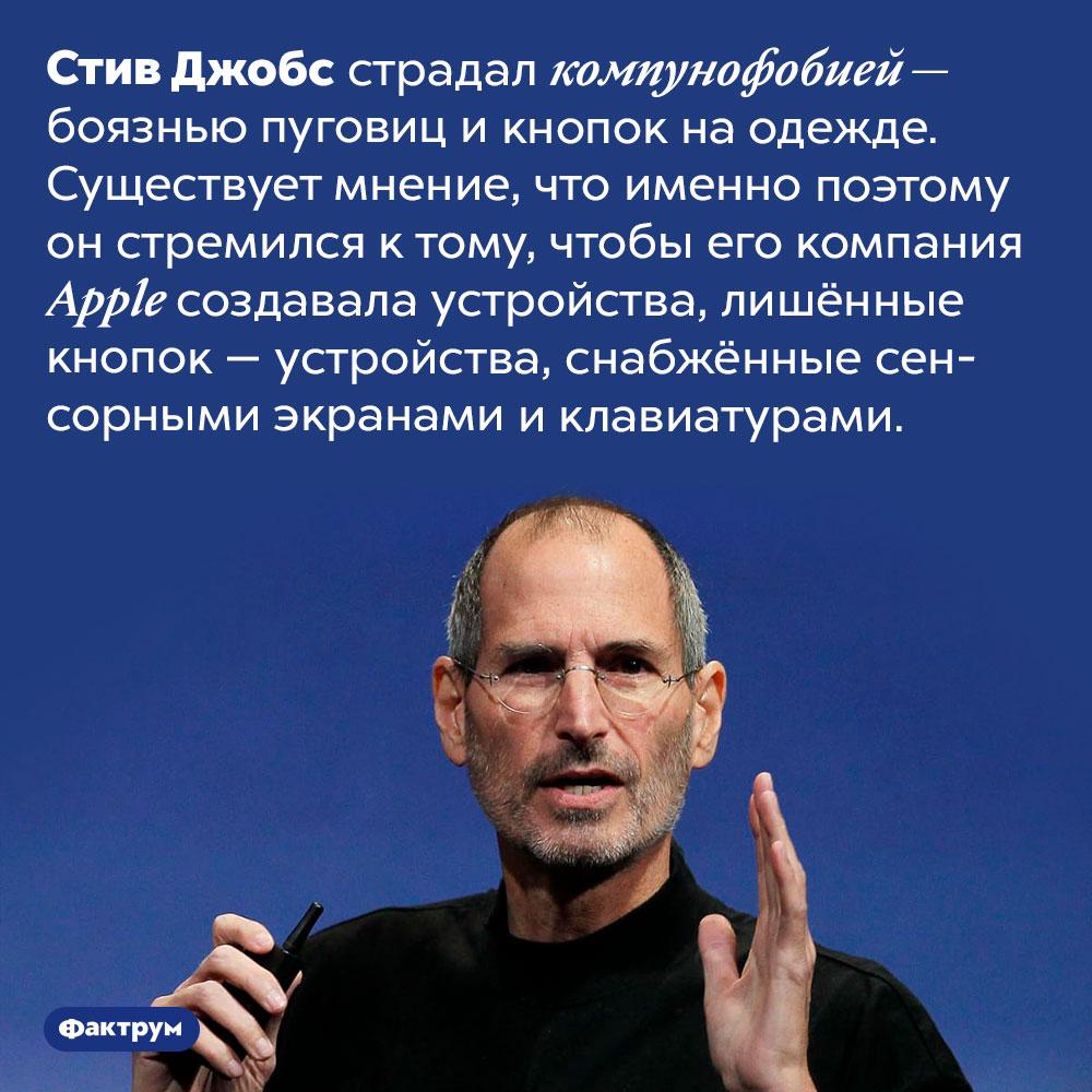 Стив Джобс боялся пуговиц икнопок наодежде. Стив Джобс страдал компунофобией — боязнью пуговиц и кнопок на одежде. Существует мнение, что именно поэтому он стремился к тому, чтобы его компания Apple создавала устройства, лишённые кнопок — устройства, снабжённые сенсорными экранами и электронными клавиатурами.
