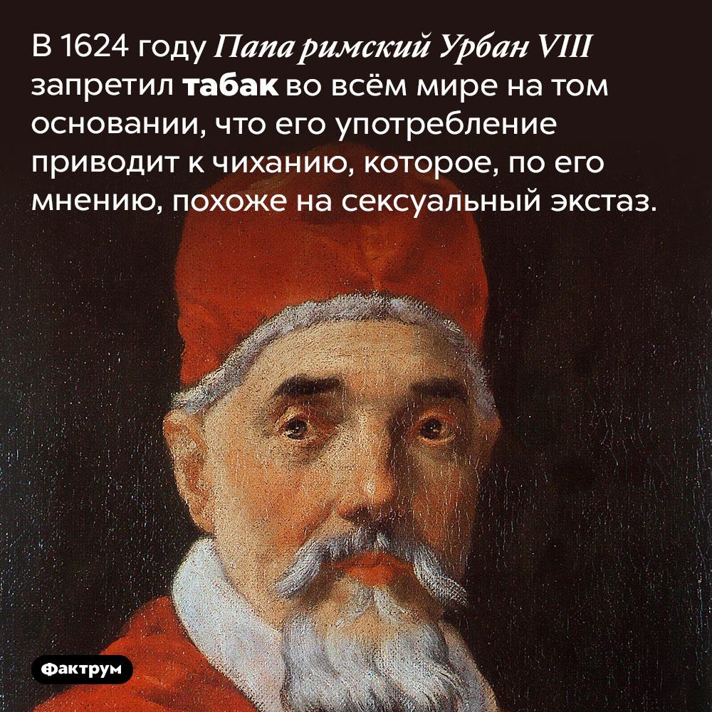 Папа римский Урбан VIII в1624году запретил табак вовсём мире. В 1624 году Папа римский Урбан VIII запретил табак во всём мире на том основании, что его употребление приводит к чиханию, которое, по его мнению, похоже на сексуальный экстаз.
