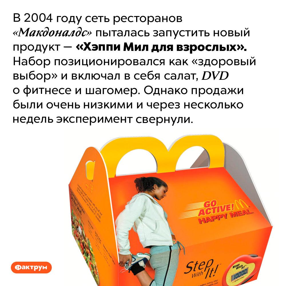 «Хэппи Мил для взрослых». В 2004 году сеть ресторанов «Макдоналдс» пыталась запустить новый продукт — «Хэппи Мил для взрослых». Набор позиционировался как «здоровый выбор» и включал в себя салат, DVD о фитнесе и шагомер. Однако продажи были очень низкими и через несколько недель эксперимент свернули.