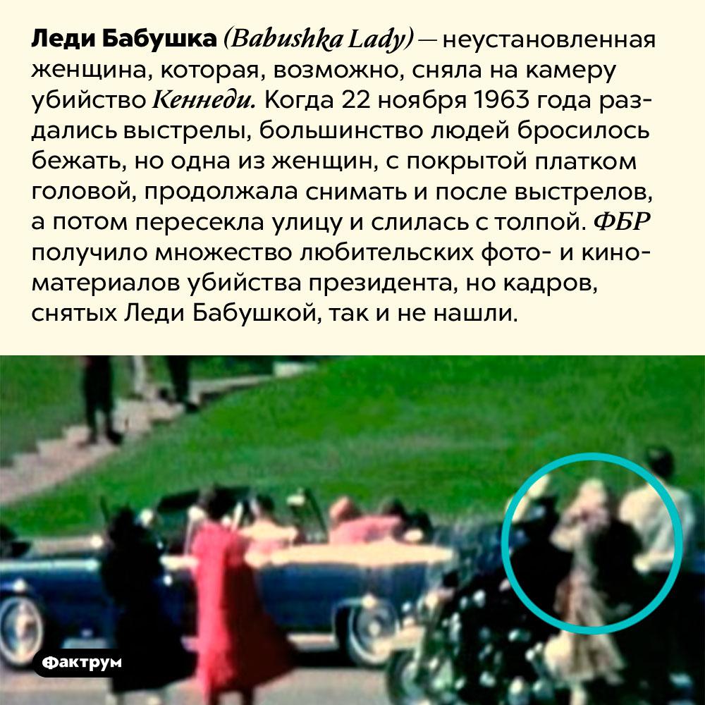 Леди Бабушка. Леди Бабушка <em>(Babushka Lady)</em> — неустановленная женщина, которая, возможно, сняла на камеру убийство Кеннеди. Когда 22 ноября 1963 года раздались выстрелы, большинство людей бросилось бежать, но одна из женщин, с покрытой платком головой, продолжала снимать и после выстрелов, а потом пересекла улицу и слилась с толпой. ФБР получило множество любительских фото- и киноматериалов убийства президента, но кадров, снятых Леди Бабушкой, так и не нашли.