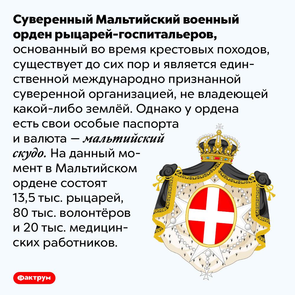 Мальтийский орден рыцарей-госпитальеров досих пор существует. Суверенный Мальтийский военный орден рыцарей-госпитальеров, основанный во время крестовых походов, существует до сих пор и является единственной международно признанной суверенной организацией, не владеющей какой-либо землёй. Однако у ордена есть свои особые паспорта и валюта — мальтийский скудо. На данный момент в Мальтийском ордене состоят 13,5 тыс. рыцарей, 80 тыс. волонтёров и 20 тыс. медицинских работников.