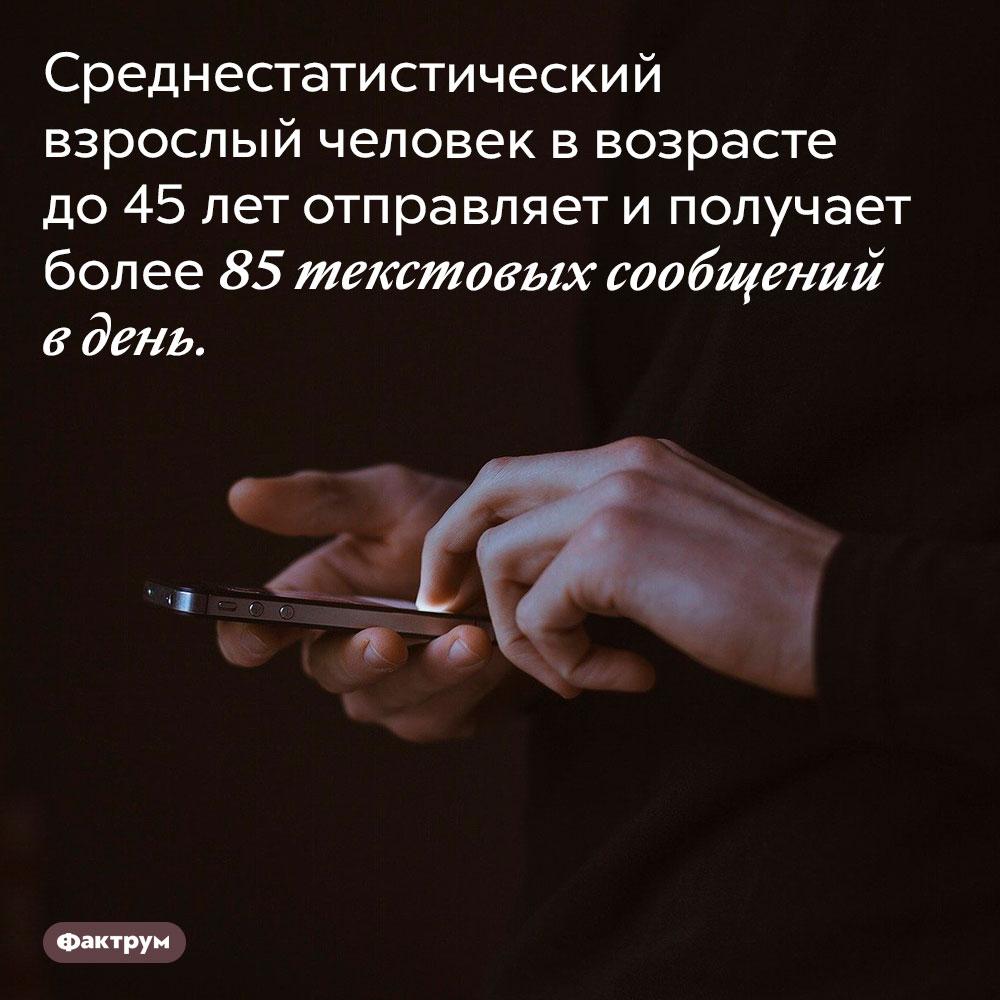 Сколько текстовых сообщений отправляет современный взрослый человек. Среднестатистический взрослый человек в возрасте до 45 лет отправляет и получает более 85 текстовых сообщений в день.
