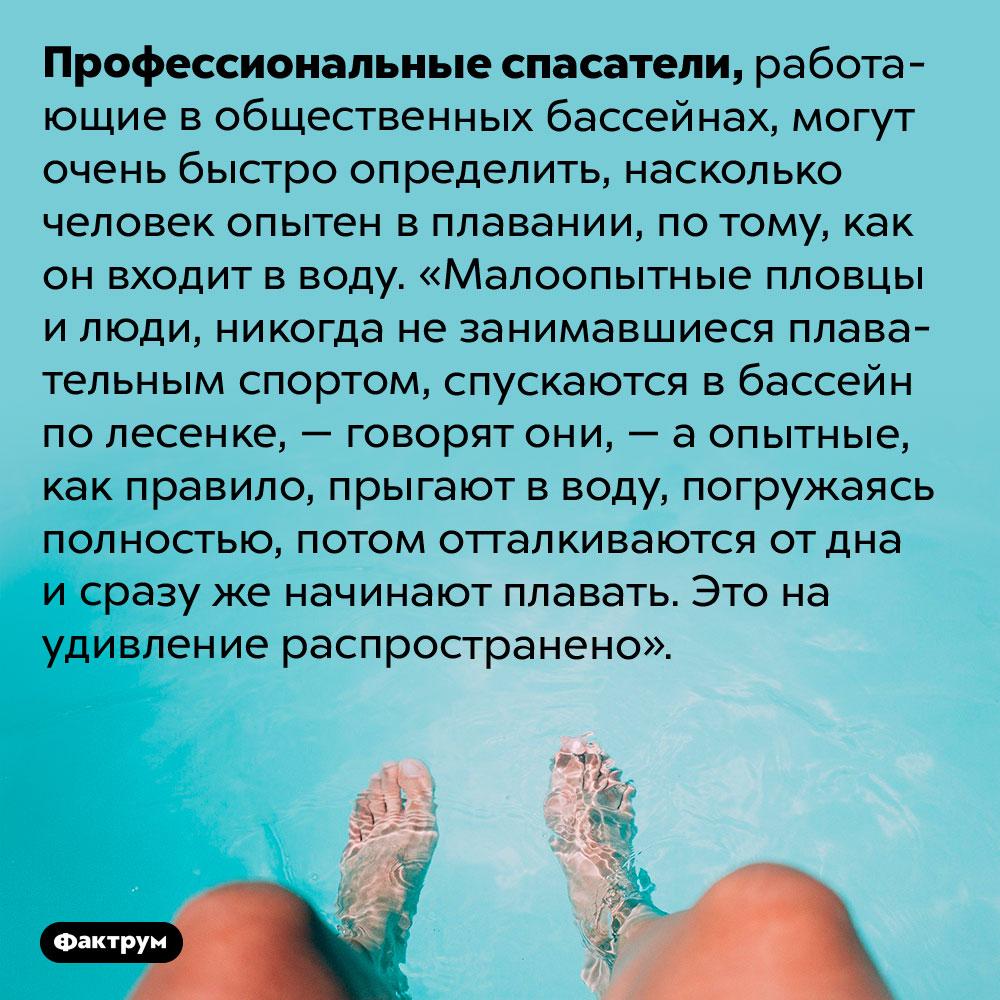 Как спасатели определяют, насколько хорошо вы плаваете. Профессиональные спасатели, работающие в общественных бассейнах, могут очень быстро определить, насколько человек опытен в плавании, по тому, как он входит в воду. «Малоопытные пловцы и люди, никогда не занимавшиеся плавательным спортом, спускаются в бассейн по лесенке, — говорят они, — а опытные, как правило, прыгают в воду, погружаясь полностью, потом отталкиваются от дна и сразу же начинают плавать. Это на удивление распространено».